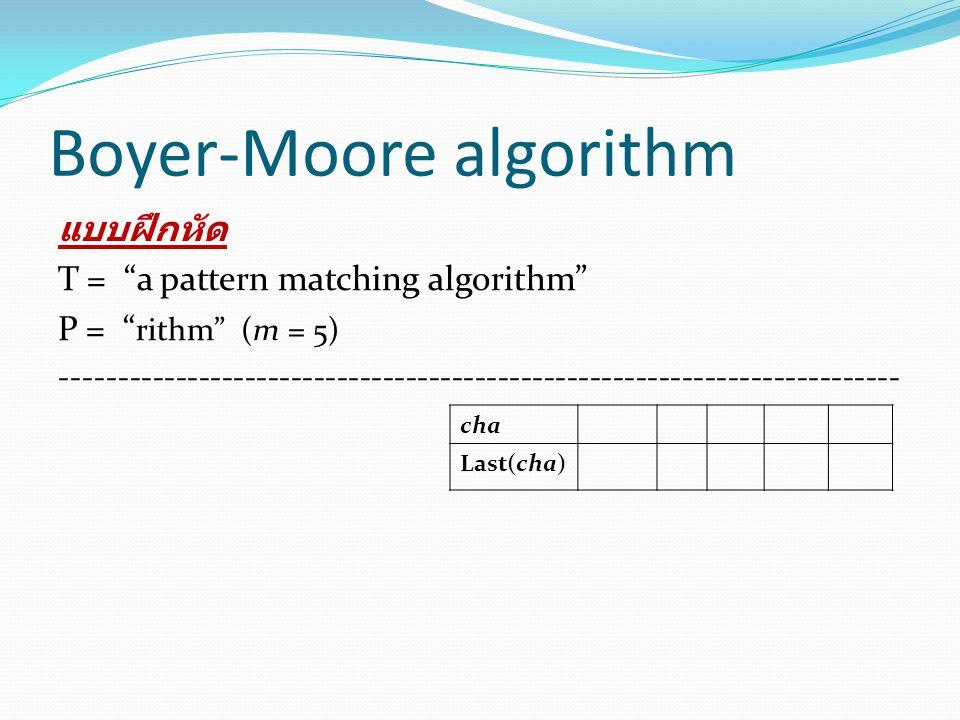 "Boyer-Moore algorithm แบบฝึกหัด T = ""a atern matching ithm"" T = ""a pattern matching algorithm"" P = "" rithm"" (m = 5) ----------------------------------"