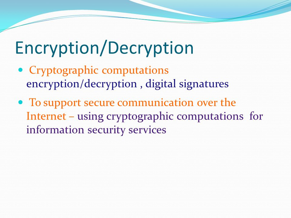 Encryption/Decryption Cryptographic computations encryption/decryption, digital signatures To support secure communication over the Internet – using cryptographic computations for information security services