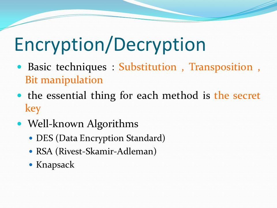 Encryption/Decryption Basic techniques : Basic techniques : Substitution, Transposition, Bit manipulation the essential thing for each method is the essential thing for each method is the secret key Well-known Algorithms DES (Data Encryption Standard) DES (Data Encryption Standard) RSA (Rivest-Skamir-Adleman) RSA (Rivest-Skamir-Adleman) Knapsack Knapsack