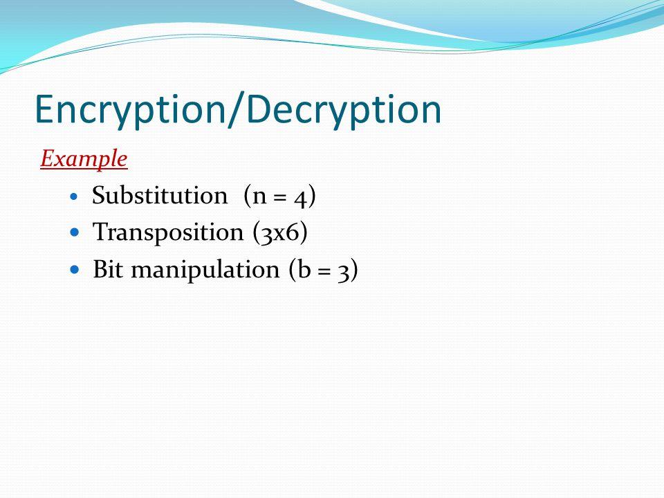 Encryption/Decryption Example Substitution (n = 4) Transposition (3x6) Bit manipulation (b = 3)