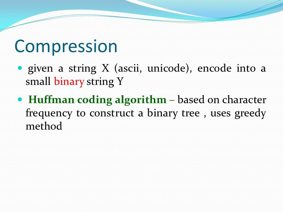 Compression given a string X (ascii, unicode), encode into a small string Y given a string X (ascii, unicode), encode into a small binary string Y Huf