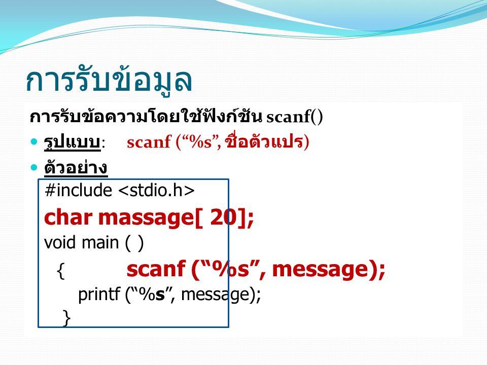 การรับข้อมูล การรับข้อความโดยใช้ฟังก์ชัน scanf() รูปแบบ : scanf ( %s , ชื่อตัวแปร ) ตัวอย่าง #include char massage[ 20]; void main ( ) { scanf ( %s , message); printf ( %s , message); }