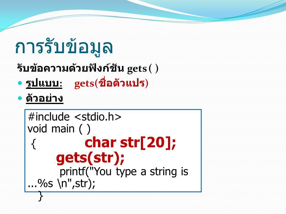 การรับข้อมูล รับข้อความด้วยฟังก์ชัน gets ( ) รูปแบบ : gets( ชื่อตัวแปร ) ตัวอย่าง #include void main ( ) { char str[20]; gets(str); printf( You type a string is...%s \n ,str); }