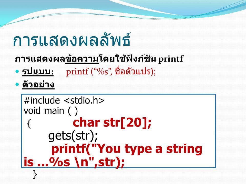 """การแสดงผลลัพธ์ การแสดงผลข้อความโดยใช้ฟังก์ชัน printf รูปแบบ : printf (""""%s"""", ชื่อตัวแปร ); ตัวอย่าง #include void main ( ) { char str[20]; gets(str); p"""