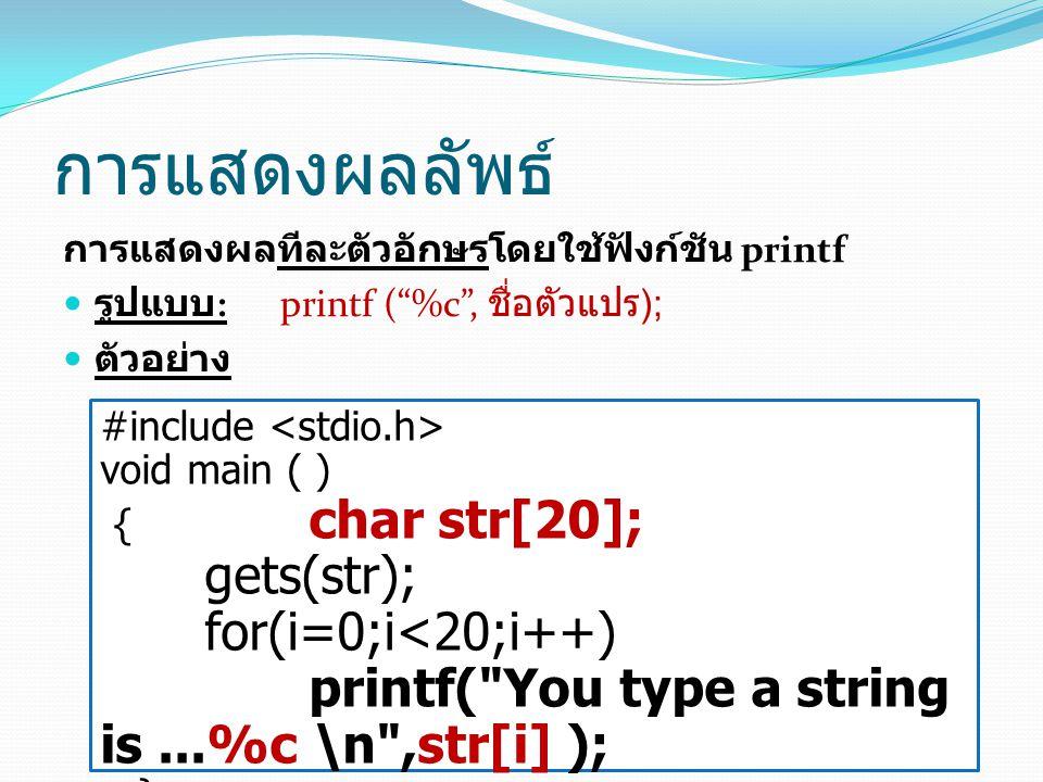 การแสดงผลลัพธ์ การแสดงผลทีละตัวอักษรโดยใช้ฟังก์ชัน printf รูปแบบ : printf ( %c , ชื่อตัวแปร ); ตัวอย่าง #include void main ( ) { char str[20]; gets(str); for(i=0;i<20;i++) printf( You type a string is...%c \n ,str[i] ); }