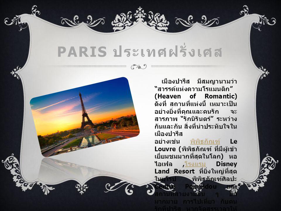 PARIS ประเทศฝรั่งเศส เมืองปารีส มีสมญานามว่า สวรรค์แห่งความโรแมนติก (Heaven of Romantic) ดังที่ สถานที่แห่งนี้ เหมาะเป็น อย่างยิ่งที่คุณและคนรัก จะ สารภาพ รักนิรันดร์ ระหว่าง กันและกัน สิ่งที่น่าประทับใจใน เมืองปารีส อย่างเช่น พิพิธภัณฑ์ Le Louvre ( พิพิธภัณฑ์ ที่มีผู้เข้า เยี่ยมชมมากที่สุดในโลก ) หอ ไอเฟล, โรงแรม Disney Land Resort ที่ยิ่งใหญ่ที่สุด ในยุโรป พิพิธภัณฑ์ศิลปะ Centre Pompidou และ สถานที่สวยงามอื่น ๆ อีก มากมาย การไปเที่ยว กับคน รักที่ปารีส หากจัดสรรเวลาให้ ดีก็จะคุ้มค่ามาก และสถานที่ แห่งนี้จะเก็บความโรแมนติก อยู่ในใจของคุณไปอีกนาน แสนนาน พิพิธภัณฑ์ โรงแรม