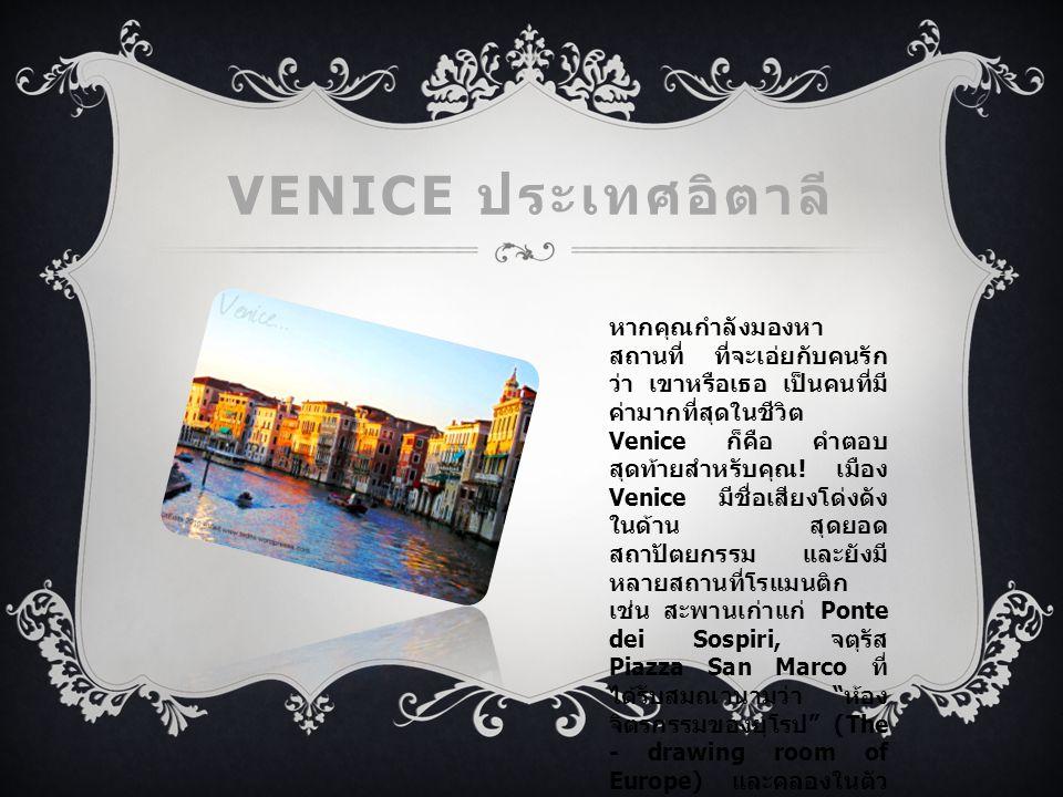 VENICE ประเทศอิตาลี หากคุณกำลังมองหา สถานที่ ที่จะเอ่ยกับคนรัก ว่า เขาหรือเธอ เป็นคนที่มี ค่ามากที่สุดในชีวิต Venice ก็คือ คำตอบ สุดท้ายสำหรับคุณ .