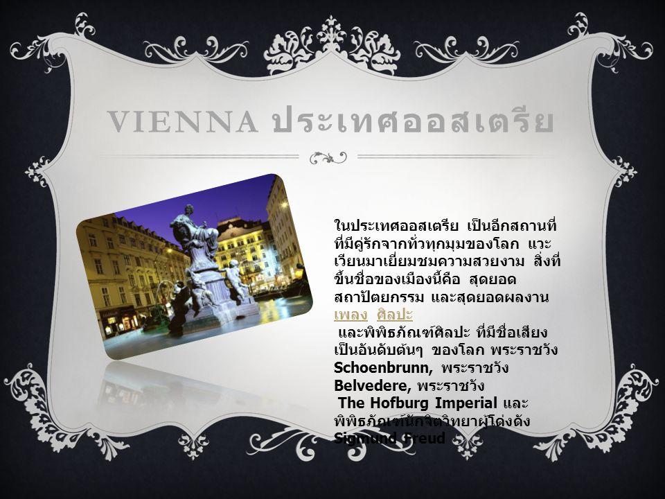 VIENNA ประเทศออสเตรีย ในประเทศออสเตรีย เป็นอีกสถานที่ ที่มีคู่รักจากทั่วทุกมุมของโลก แวะ เวียนมาเยี่ยมชมความสวยงาม สิ่งที่ ขึ้นชื่อของเมืองนี้คือ สุดยอด สถาปัตยกรรม และสุดยอดผลงาน เพลง ศิลปะ เพลง ศิลปะ และพิพิธภัณฑ์ศิลปะ ที่มีชื่อเสียง เป็นอันดับต้นๆ ของโลก พระราชวัง Schoenbrunn, พระราชวัง Belvedere, พระราชวัง The Hofburg Imperial และ พิพิธภัณฑ์นักจิตวิทยาผู้โด่งดัง Sigmund Freud