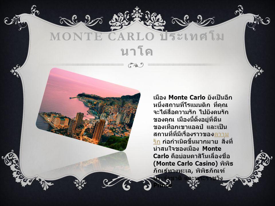 MONTE CARLO ประเทศโม นาโค เมือง Monte Carlo ยังเป็นอีก หนึ่งสถานที่โรแมนติก ที่คุณ จะได้สื่อความรัก ไปยังคนรัก ของคุณ เมืองนี้ตั้งอยู่ที่ตีน ของเทือกเขาแอลป์ และเป็น สถานที่ที่มีเรื่องราวของความ รัก ก่อกำเนิดขึ้นมากมาย สิ่งที่ น่าสนใจของเมือง Monte Carlo คือบ่อนคาสิโนเลื่องชื่อ (Monte Carlo Casino) พิพิธ ภัณธ์ทางทะเล, พิพิธภัณฑ์ ประจำชาติ และพระราชวัง Princeความ รัก
