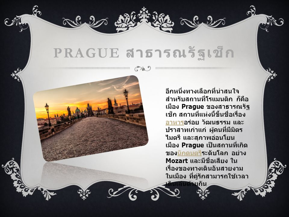 PRAGUE สาธารณรัฐเช็ก อีกหนึ่งทางเลือกที่น่าสนใจ สำหรับสถานที่โรแมนติก ก็คือ เมือง Prague ของสาธารณรัฐ เช็ก สถานที่แห่งนี้ขึ้นชื่อเรื่อง อาหารอร่อย วัฒนธรรม และ ปราสาทเก่าแก่ ผู้คนที่มีมิตร ไมตรี และสุภาพอ่อนโยน เมือง Prague เป็นสถานที่เกิด ของนักดนตรีระดับโลก อย่าง Mozart และมีชื่อเสียง ใน เรื่องของทางเดินอันสวยงาม ในเมือง ที่คู่รักสามารถใช้เวลา เดินเล่นด้วยกัน อาหารนักดนตรี