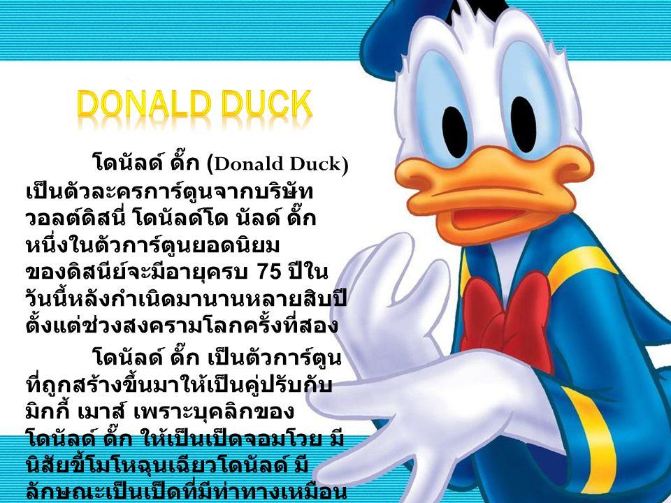โดนัลด์ ดั๊ก (Donald Duck) เป็นตัวละครการ์ตูนจากบริษัท วอลต์ดิสนี่ โดนัลด์โด นัลด์ ดั๊ก หนึ่งในตัวการ์ตูนยอดนิยม ของดิสนีย์จะมีอายุครบ 75 ปีใน วันนี้ห