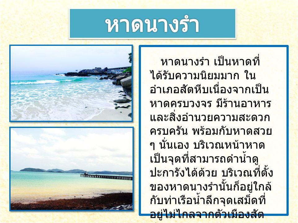 หาดนางรำ เป็นหาดที่ ได้รับความนิยมมาก ใน อำเภอสัตหีบเนื่องจากเป็น หาดครบวงจร มีร้านอาหาร และสิ่งอำนวยความสะดวก ครบครัน พร้อมกับหาดสวย ๆ นั่นเอง บริเวณ