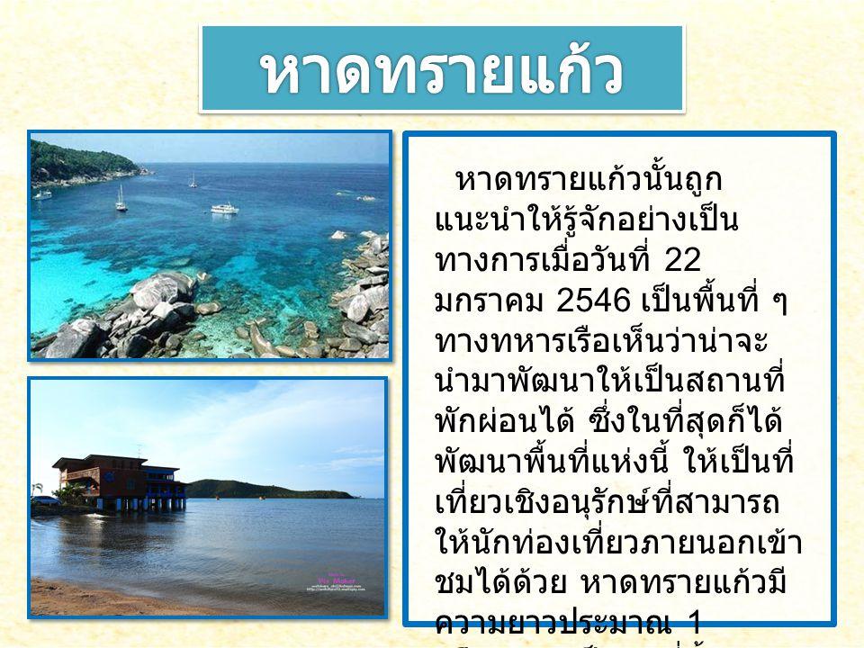 หาดทรายแก้วนั้นถูก แนะนำให้รู้จักอย่างเป็น ทางการเมื่อวันที่ 22 มกราคม 2546 เป็นพื้นที่ ๆ ทางทหารเรือเห็นว่าน่าจะ นำมาพัฒนาให้เป็นสถานที่ พักผ่อนได้ ซ