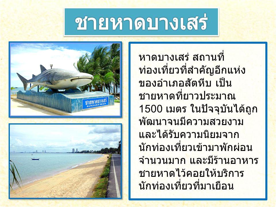 หาดบางเสร่ สถานที่ ท่องเที่ยวที่สำคัญอีกแห่ง ของอำเภอสัตหีบ เป็น ชายหาดที่ยาวประมาณ 1500 เมตร ในปัจจุบันได้ถูก พัฒนาจนมีความสวยงาม และได้รับความนิยมจา