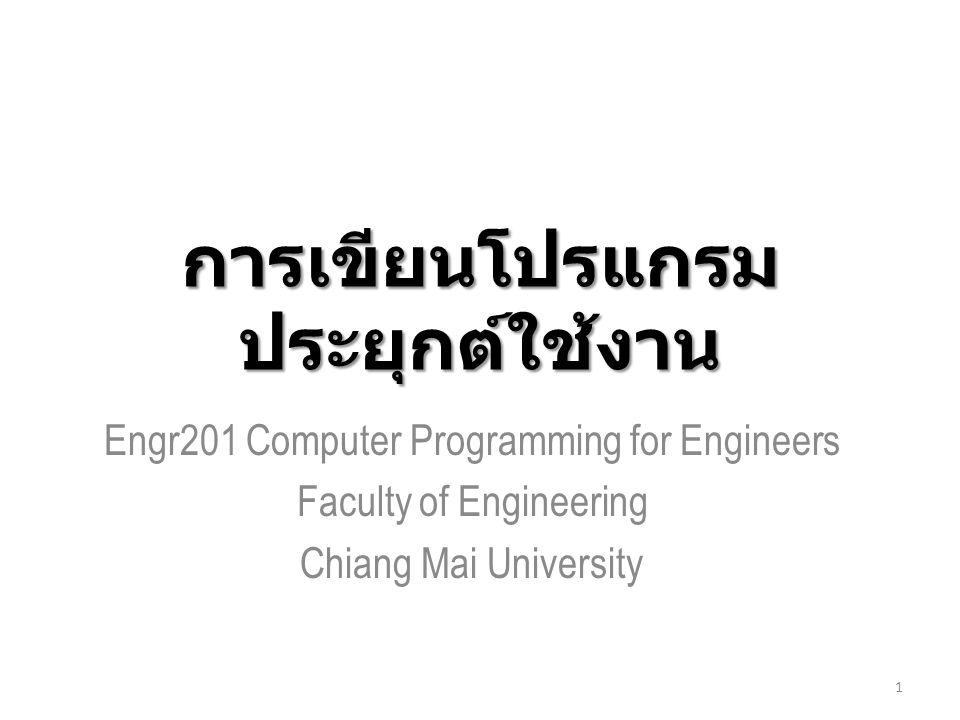 การเขียนโปรแกรม ประยุกต์ใช้งาน Engr201 Computer Programming for Engineers Faculty of Engineering Chiang Mai University 1