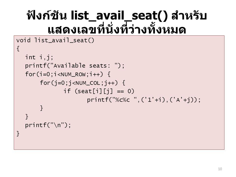 ฟังก์ชัน list_avail_seat() สำหรับ แสดงเลขที่นั่งที่ว่างทั้งหมด void list_avail_seat() { int i,j; printf( Available seats: ); for(i=0;i<NUM_ROW;i++) { for(j=0;j<NUM_COL;j++) { if (seat[i][j] == 0) printf( %c%c ,( 1 +i),( A +j)); } printf( \n ); } 10