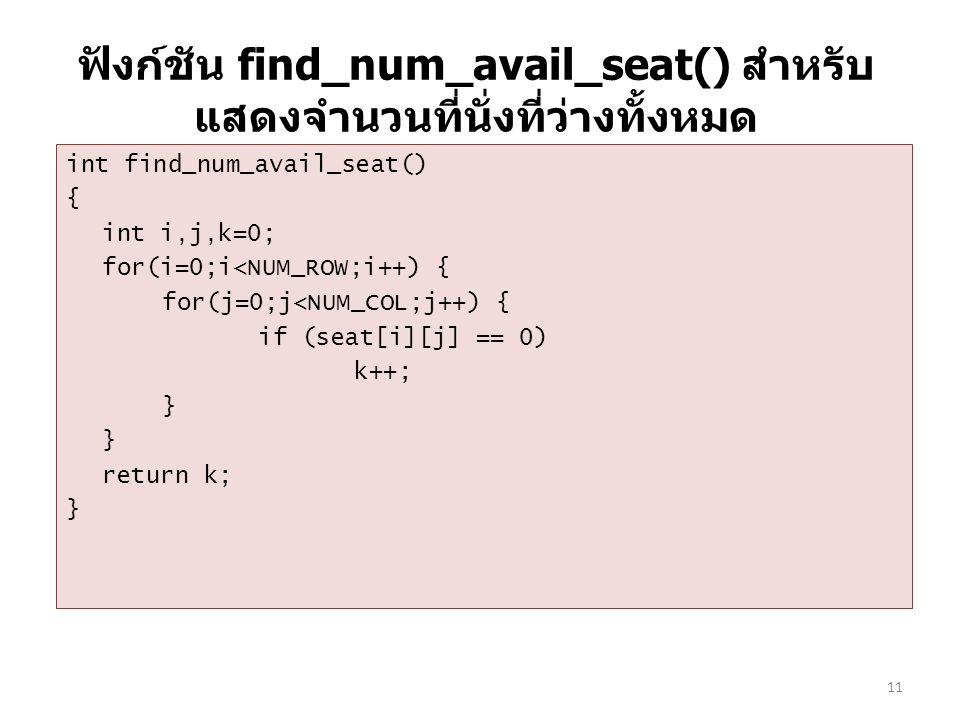 ฟังก์ชัน find_num_avail_seat() สำหรับ แสดงจำนวนที่นั่งที่ว่างทั้งหมด int find_num_avail_seat() { int i,j,k=0; for(i=0;i<NUM_ROW;i++) { for(j=0;j<NUM_COL;j++) { if (seat[i][j] == 0) k++; } return k; } 11