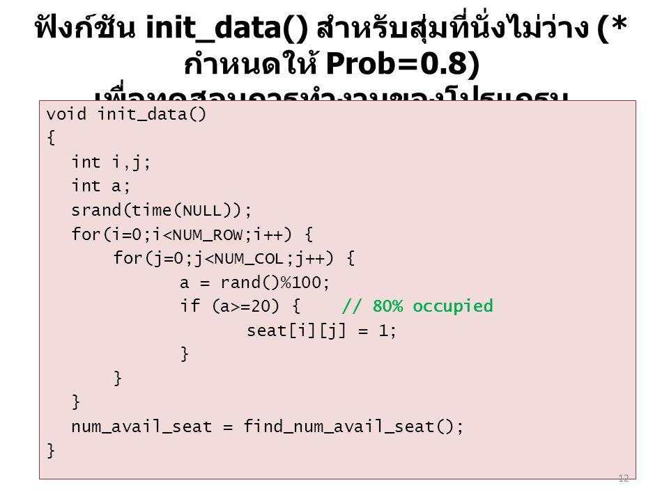 ฟังก์ชัน init_data() สำหรับสุ่มที่นั่งไม่ว่าง (* กำหนดให้ Prob=0.8) เพื่อทดสอบการทำงานของโปรแกรม void init_data() { int i,j; int a; srand(time(NULL)); for(i=0;i<NUM_ROW;i++) { for(j=0;j<NUM_COL;j++) { a = rand()%100; if (a>=20) { // 80% occupied seat[i][j] = 1; } num_avail_seat = find_num_avail_seat(); } 12