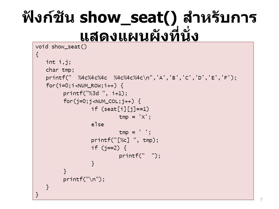 ฟังก์ชัน show_seat() สำหรับการ แสดงแผนผังที่นั่ง void show_seat() { int i,j; char tmp; printf( %4c%4c%4c %4c%4c%4c\n , A , B , C , D , E , F ); for(i=0;i<NUM_ROW;i++) { printf( %3d , i+1); for(j=0;j<NUM_COL;j++) { if (seat[i][j]==1) tmp = X ; else tmp = ; printf( [%c] , tmp); if (j==2) { printf( ); } printf( \n ); } 7
