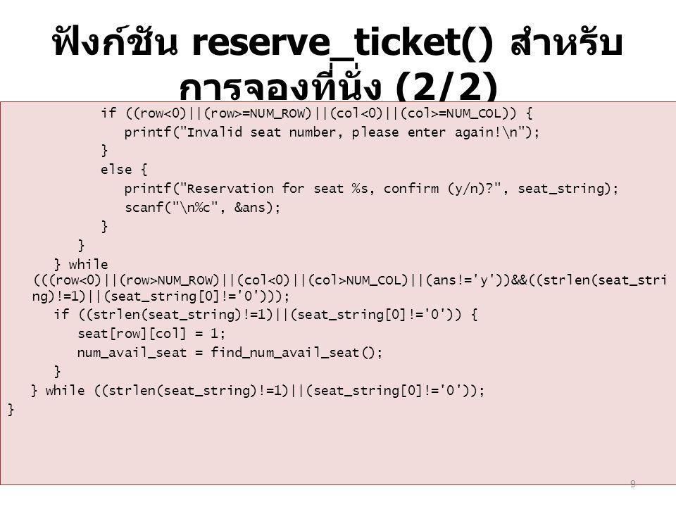 ฟังก์ชัน reserve_ticket() สำหรับ การจองที่นั่ง (2/2) if ((row =NUM_ROW)||(col =NUM_COL)) { printf( Invalid seat number, please enter again!\n ); } else { printf( Reservation for seat %s, confirm (y/n)? , seat_string); scanf( \n%c , &ans); } } while (((row NUM_ROW)||(col NUM_COL)||(ans!= y ))&&((strlen(seat_stri ng)!=1)||(seat_string[0]!= 0 ))); if ((strlen(seat_string)!=1)||(seat_string[0]!= 0 )) { seat[row][col] = 1; num_avail_seat = find_num_avail_seat(); } } while ((strlen(seat_string)!=1)||(seat_string[0]!= 0 )); } 9