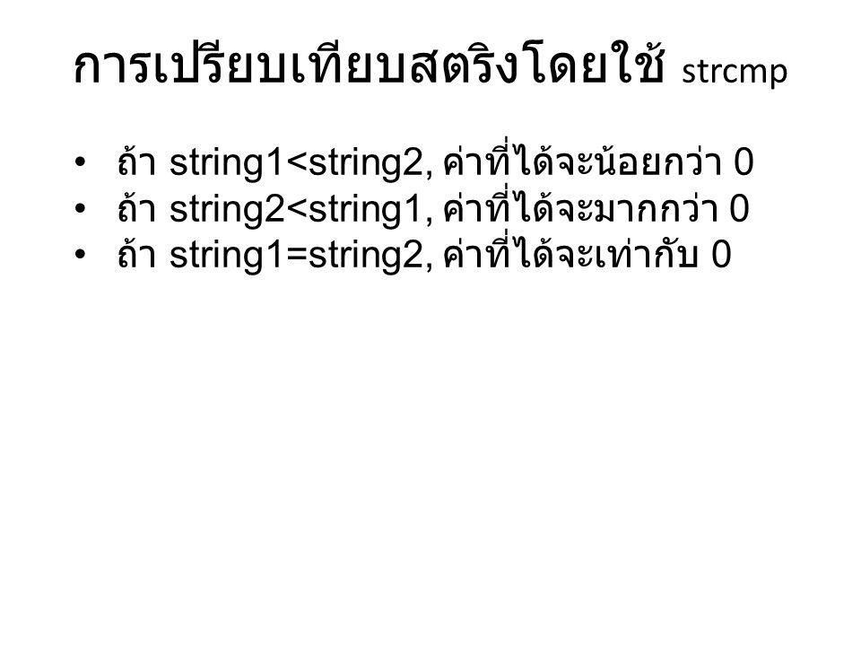 การเปรียบเทียบสตริงโดยใช้ strcmp ถ้า string1<string2, ค่าที่ได้จะน้อยกว่า 0 ถ้า string2<string1, ค่าที่ได้จะมากกว่า 0 ถ้า string1=string2, ค่าที่ได้จะเท่ากับ 0