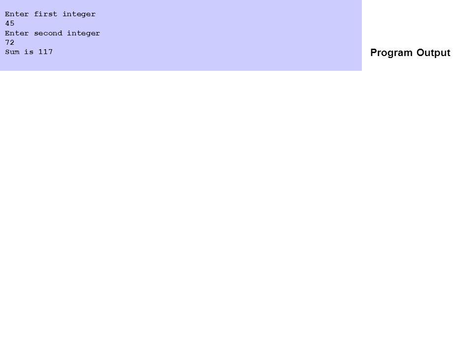 Program Output Enter first integer 45 Enter second integer 72 Sum is 117