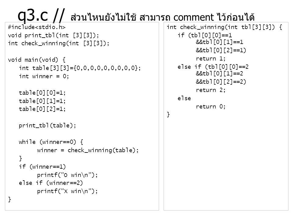 q3.c // ส่วนไหนยังไม่ใช้ สามารถ comment ไว้ก่อนได้ #include void print_tbl(int [3][3]); int check_winning(int [3][3]); void main(void) { int table[3][