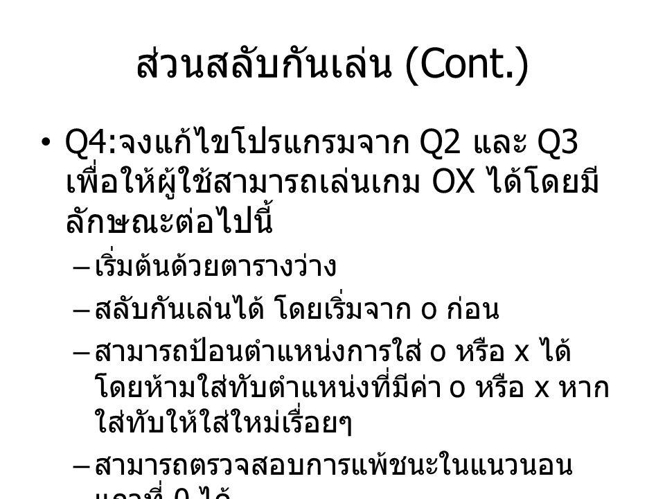 ส่วนสลับกันเล่น (Cont.) Q4: จงแก้ไขโปรแกรมจาก Q2 และ Q3 เพื่อให้ผู้ใช้สามารถเล่นเกม OX ได้โดยมี ลักษณะต่อไปนี้ – เริ่มต้นด้วยตารางว่าง – สลับกันเล่นได