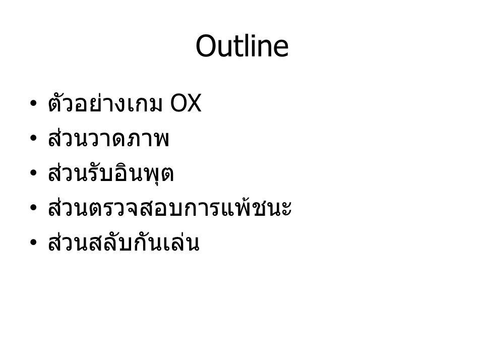 Outline ตัวอย่างเกม OX ส่วนวาดภาพ ส่วนรับอินพุต ส่วนตรวจสอบการแพ้ชนะ ส่วนสลับกันเล่น