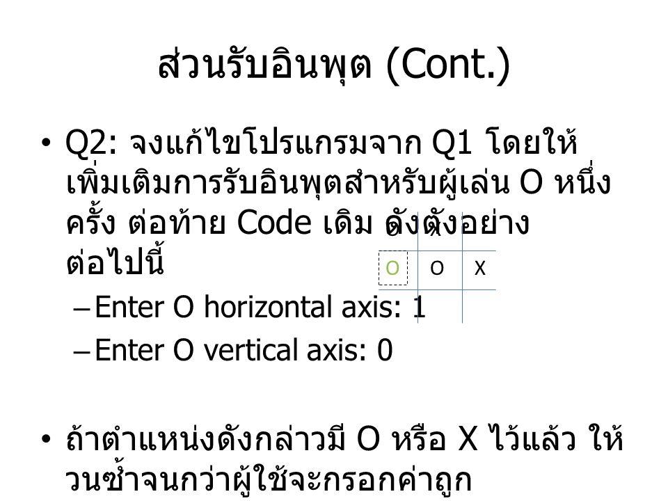 ส่วนรับอินพุต (Cont.) Q2: จงแก้ไขโปรแกรมจาก Q1 โดยให้ เพิ่มเติมการรับอินพุตสำหรับผู้เล่น O หนึ่ง ครั้ง ต่อท้าย Code เดิม ดังตังอย่าง ต่อไปนี้ –Enter O