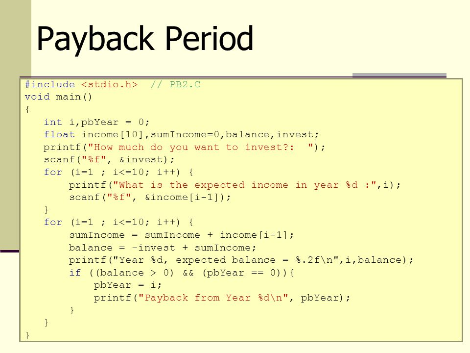 Payback Period #include // PB2.C void main() { int i,pbYear = 0; float income[10],sumIncome=0,balance,invest; printf(