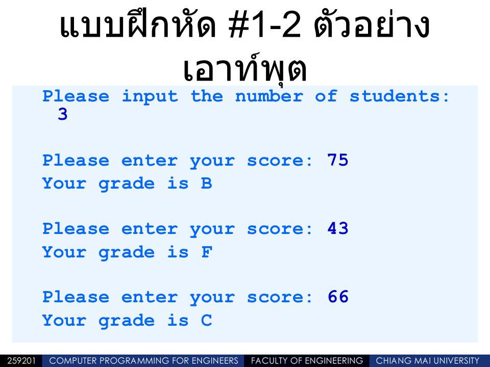 แบบฝึกหัด #1-2 ตัวอย่าง เอาท์พุต Please input the number of students: 3 Please enter your score: 75 Your grade is B Please enter your score: 43 Your g