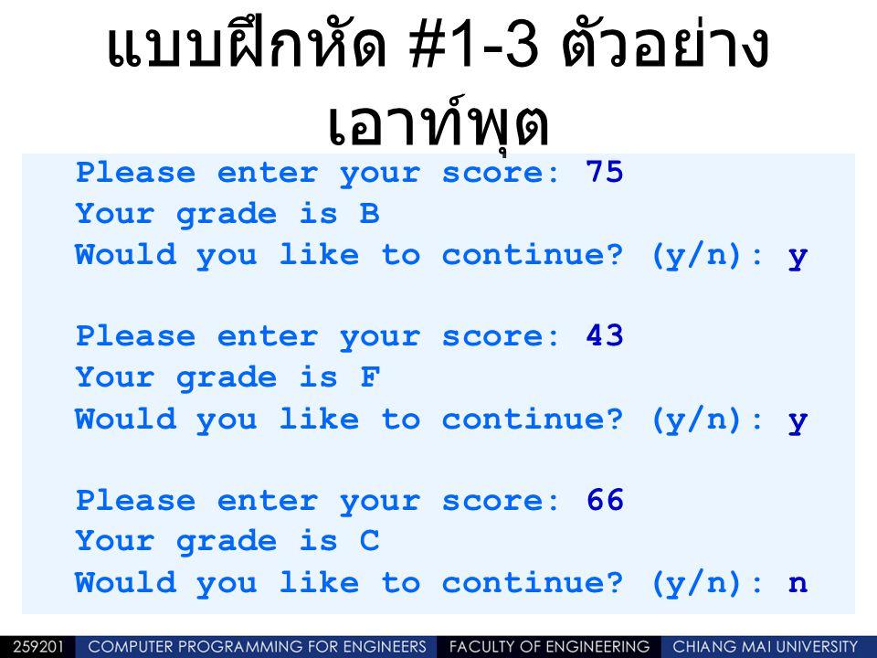 แบบฝึกหัด #1-3 ตัวอย่าง เอาท์พุต Please enter your score: 75 Your grade is B Would you like to continue? (y/n): y Please enter your score: 43 Your gra