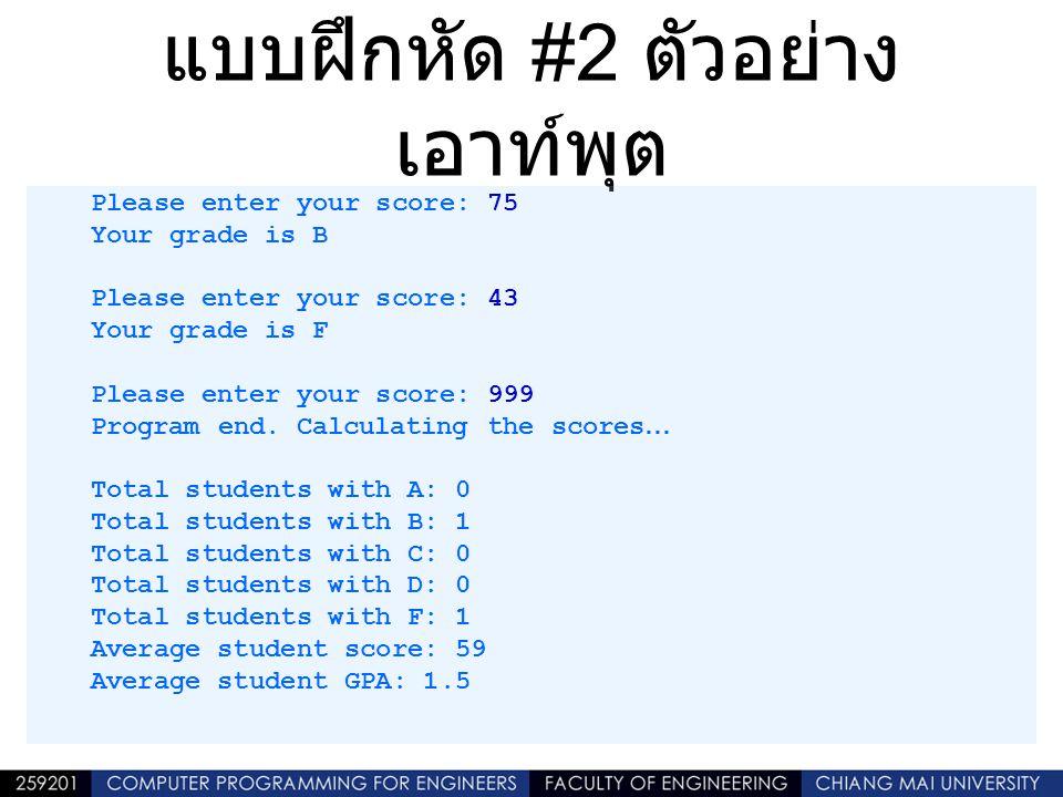 แบบฝึกหัด #2 ตัวอย่าง เอาท์พุต Please enter your score: 75 Your grade is B Please enter your score: 43 Your grade is F Please enter your score: 999 Pr