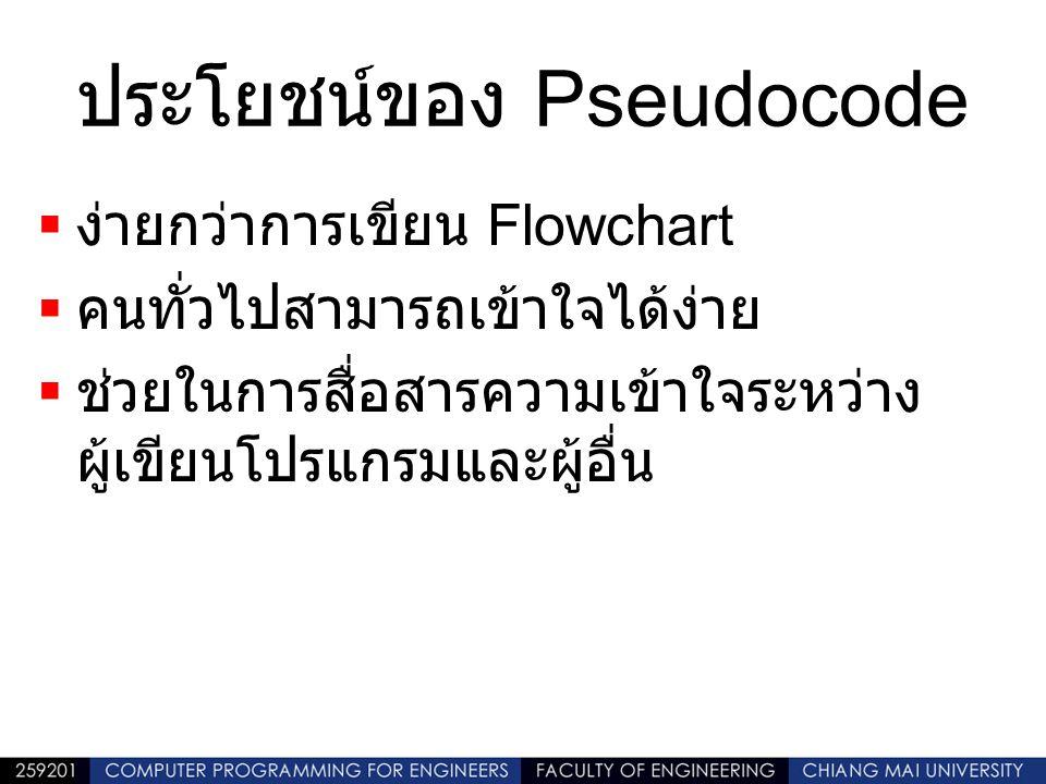 ประโยชน์ของ Pseudocode  ง่ายกว่าการเขียน Flowchart  คนทั่วไปสามารถเข้าใจได้ง่าย  ช่วยในการสื่อสารความเข้าใจระหว่าง ผู้เขียนโปรแกรมและผู้อื่น
