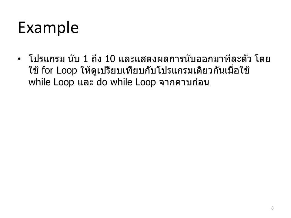 Example โปรแกรม นับ 1 ถึง 10 และแสดงผลการนับออกมาทีละตัว โดย ใช้ for Loop ให้ดูเปรียบเทียบกับโปรแกรมเดียวกันเมื่อใช้ while Loop และ do while Loop จากค