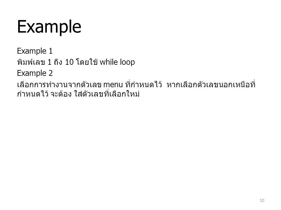 Example Example 1 พิมพ์เลข 1 ถึง 10 โดยใช้ while loop Example 2 เลือกการทำงานจากตัวเลข menu ที่กำหนดไว้ หากเลือกตัวเลขนอกเหนือที่ กำหนดไว้ จะต้อง ใส่ต