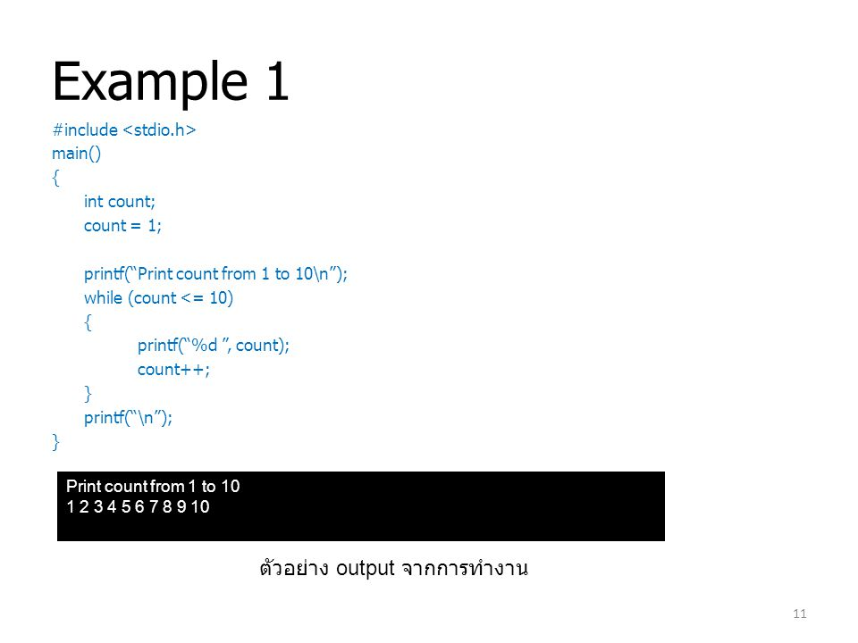 Example 1 #include main() { int count; count = 1; printf( Print count from 1 to 10\n ); while (count <= 10) { printf( %d , count); count++; } printf( \n ); } Print count from 1 to 10 1 2 3 4 5 6 7 8 9 10 ตัวอย่าง output จากการทำงาน 11