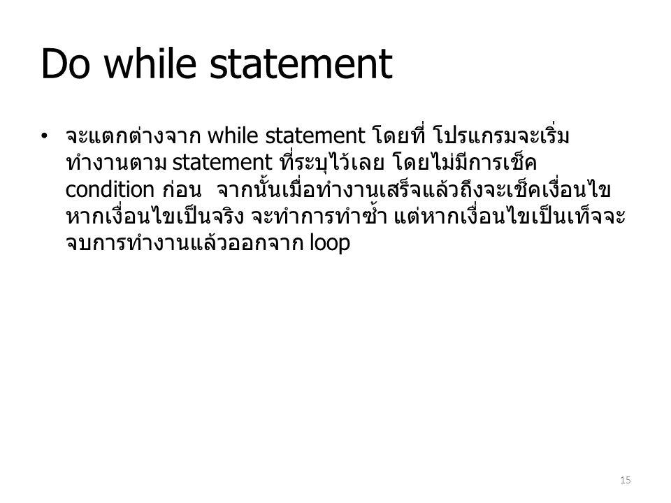 Do while statement จะแตกต่างจาก while statement โดยที่ โปรแกรมจะเริ่ม ทำงานตาม statement ที่ระบุไว้เลย โดยไม่มีการเช็ค condition ก่อน จากนั้นเมื่อทำงา