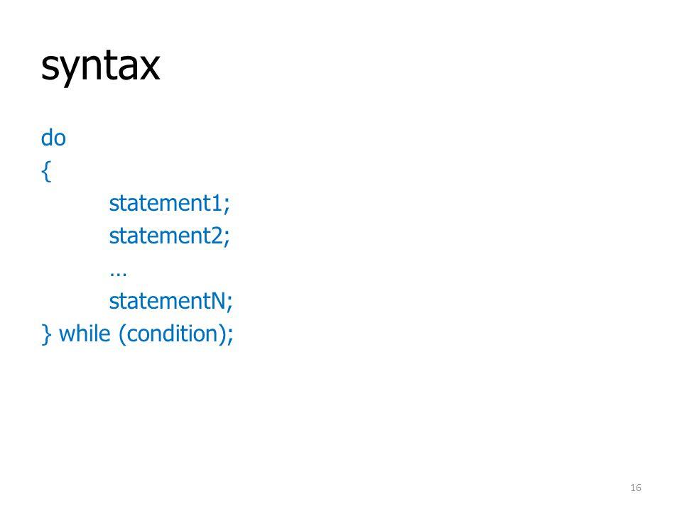 syntax do { statement1; statement2; … statementN; } while (condition); 16