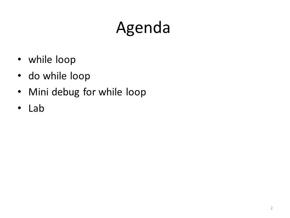 Agenda while loop do while loop Mini debug for while loop Lab 2