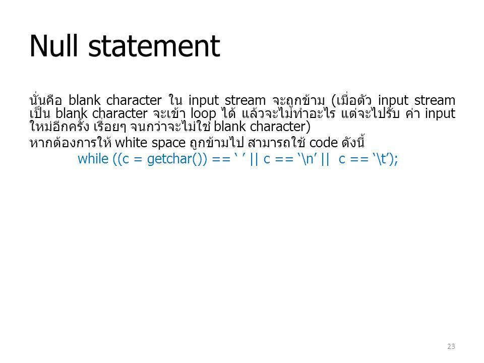 Null statement นั่นคือ blank character ใน input stream จะถูกข้าม (เมื่อตัว input stream เป็น blank character จะเข้า loop ได้ แล้วจะไม่ทำอะไร แต่จะไปรั