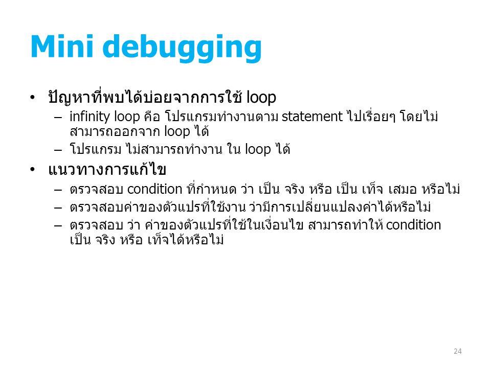 Mini debugging ปัญหาที่พบได้บ่อยจากการใช้ loop – infinity loop คือ โปรแกรมทำงานตาม statement ไปเรื่อยๆ โดยไม่ สามารถออกจาก loop ได้ – โปรแกรม ไม่สามาร