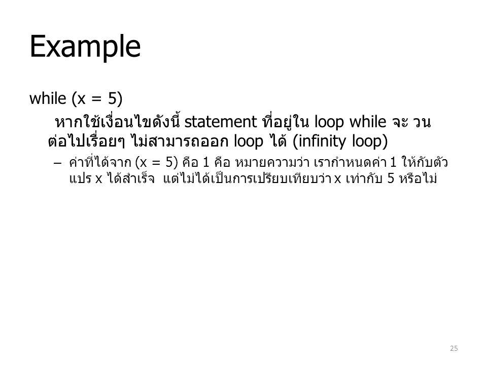 Example while (x = 5) หากใช้เงื่อนไขดังนี้ statement ที่อยู่ใน loop while จะ วน ต่อไปเรื่อยๆ ไม่สามารถออก loop ได้ (infinity loop) – ค่าที่ได้จาก (x =