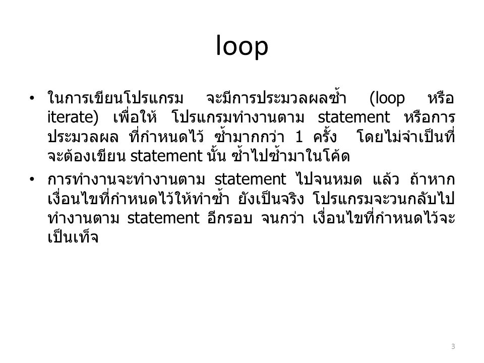 loop ในการเขียนโปรแกรม จะมีการประมวลผลซ้ำ (loop หรือ iterate) เพื่อให้ โปรแกรมทำงานตาม statement หรือการ ประมวลผล ที่กำหนดไว้ ซ้ำมากกว่า 1 ครั้ง โดยไม