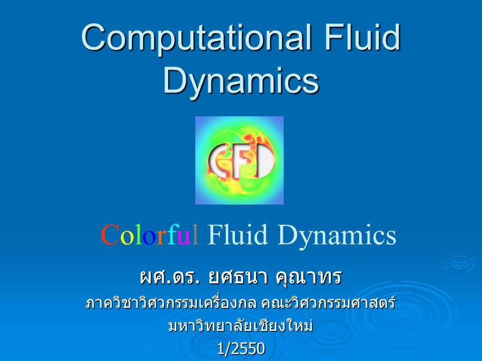 การแก้ปัญหาทางด้านพลศาสตร์ของไหล การทดลอง (Experiment al) 17 th Century ทฤษฎี (Theoretical) 18 th - 19 th Century CFD 20 th Century- ปัจจุบัน CFD ไม่ได้เข้าแทนที่ทฤษฎีหรือการทดลอง หากแต่เป็น การเสริมสร้างความเข้าใจ และยืนยันผลที่ได้จากทฤษฎี และการทดลอง ( หรือในทางกลับกัน )