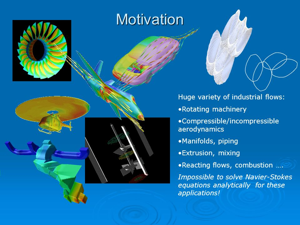 Motivation Huge variety of industrial flows: Rotating machinery Compressible/incompressible aerodynamics Manifolds, piping Extrusion, mixing Reacting