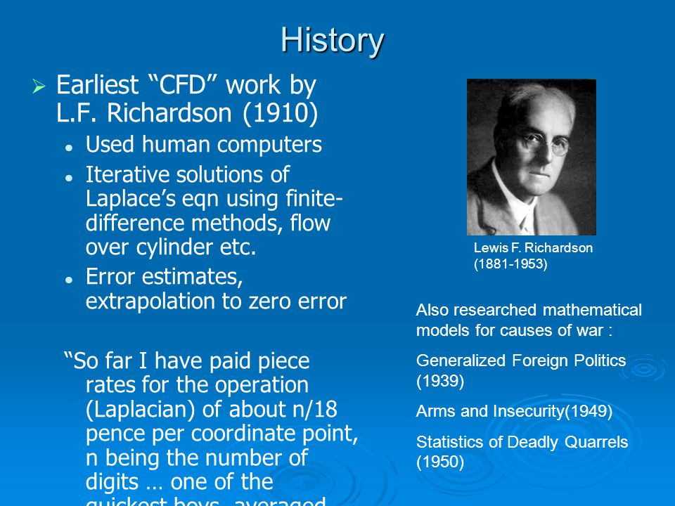 History   Relaxation methods (1920's-50's)   Landmark paper by Courant, Friedrichs and Lewy for hyperbolic equations (1928)   Von Neumann stability criteria for parabolic problems (1950)   Harlow and Fromm (1963) computed unsteady vortex street using a digital computer.