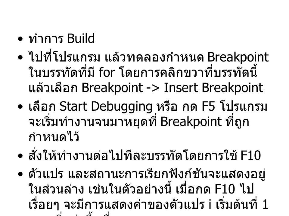 ทำการ Build ไปที่โปรแกรม แล้วทดลองกำหนด Breakpoint ในบรรทัดที่มี for โดยการคลิกขวาที่บรรทัดนี้ แล้วเลือก Breakpoint -> Insert Breakpoint เลือก Start Debugging หรือ กด F5 โปรแกรม จะเริ่มทำงานจนมาหยุดที่ Breakpoint ที่ถูก กำหนดไว้ สั่งให้ทำงานต่อไปทีละบรรทัดโดยการใช้ F10 ตัวแปร และสถานะการเรียกฟังก์ชันจะแสดงอยู่ ในส่วนล่าง เช่นในตัวอย่างนี้ เมื่อกด F10 ไป เรื่อยๆ จะมีการแสดงค่าของตัวแปร i เริ่มต้นที่ 1 และเพิ่มค่าขึ้นเรื่อยๆ