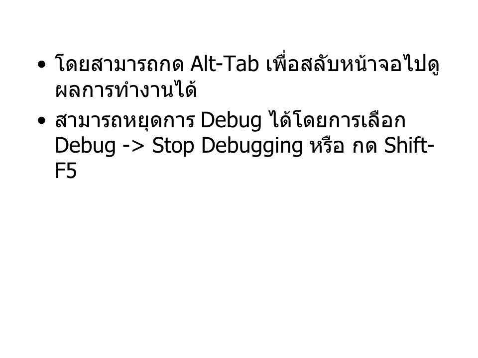 โดยสามารถกด Alt-Tab เพื่อสลับหน้าจอไปดู ผลการทำงานได้ สามารถหยุดการ Debug ได้โดยการเลือก Debug -> Stop Debugging หรือ กด Shift- F5